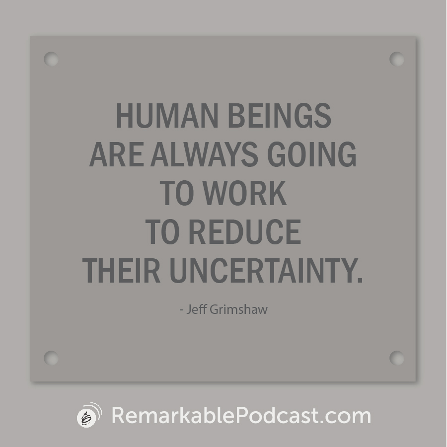 Quote image: Human beings are always going to work to reduce their uncertainty. Said by Jeff Grimshaw on The Remarkable Leadership Podcast