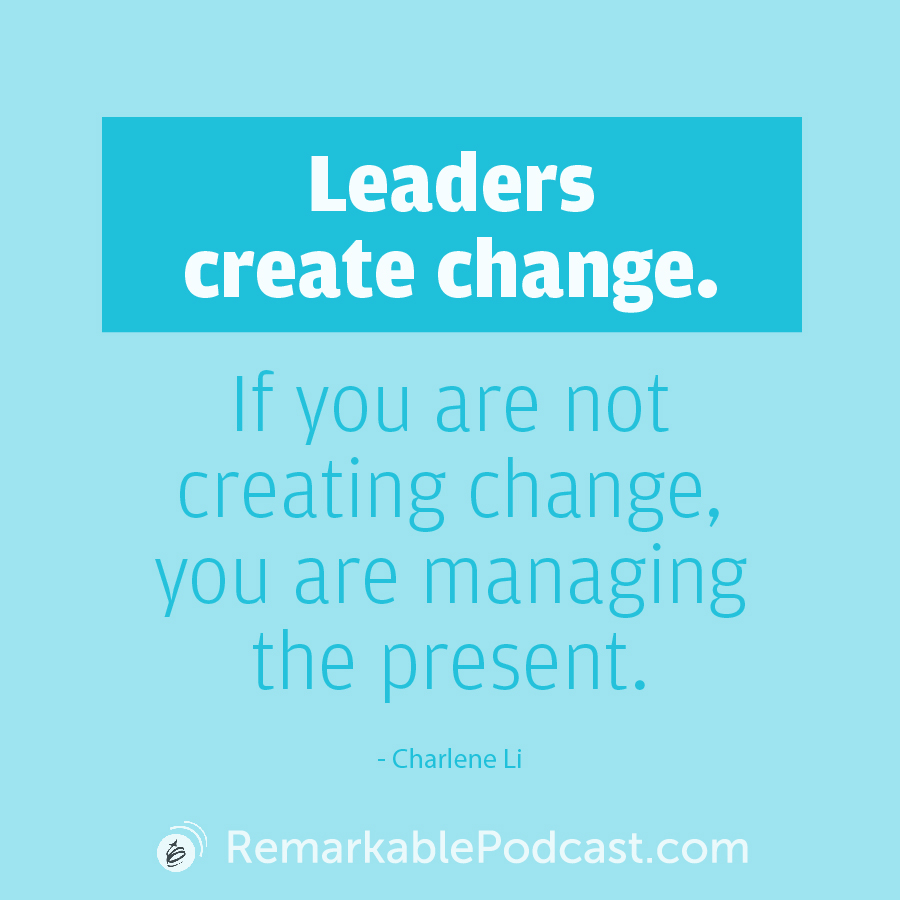 Leaders create change. IF you are not creating change, you are managing the present.