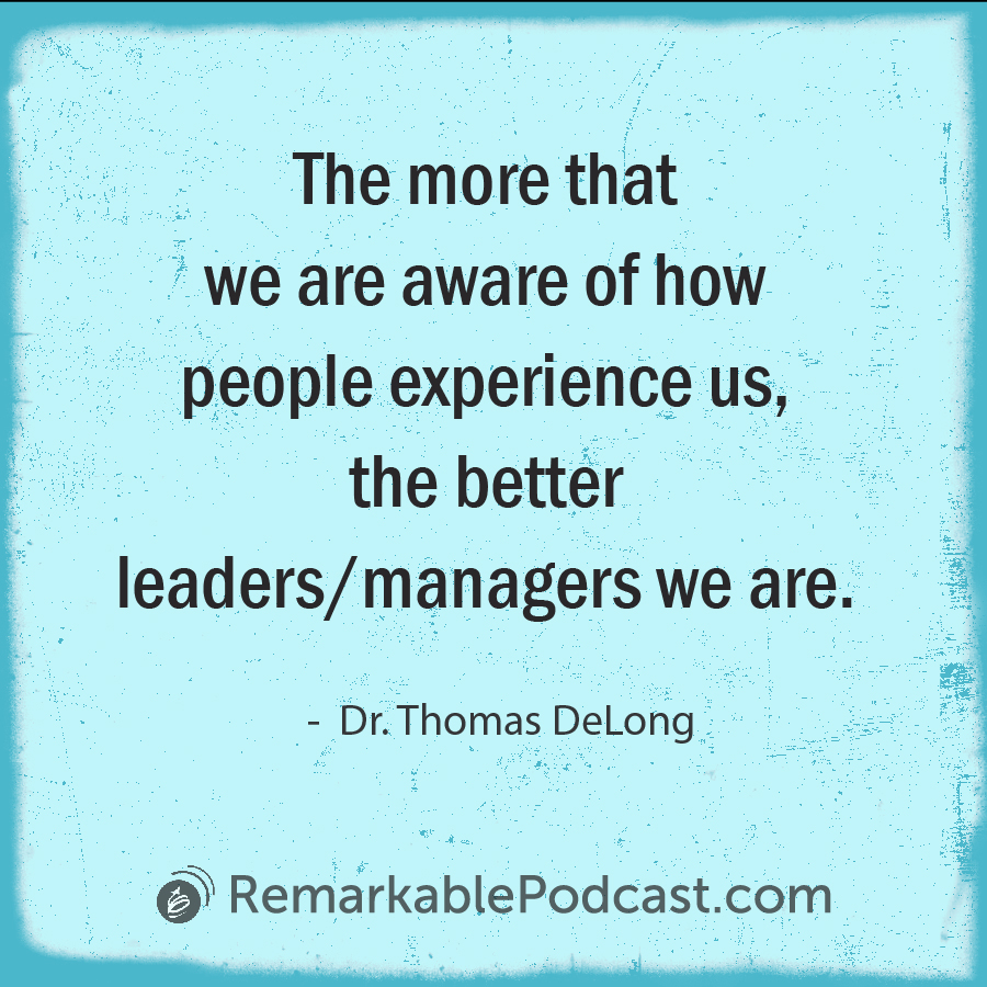 Quote Image: The more that we are aware of how people experience us, the better leaders/managers we are. Said by Dr. Thomas DeLong